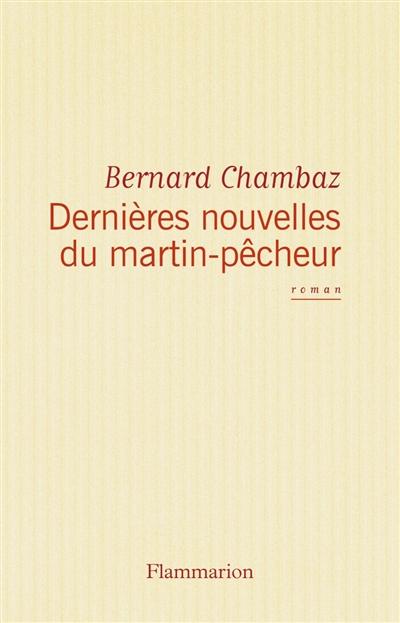 Dernières nouvelles du martin-pêcheur : roman | Chambaz, Bernard (1949-....). Auteur