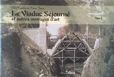 Les carnets du train jaune. Vol. 6. Le viaduc Séjourné : et autres ouvrages d'art : Il n'est pas permis de faire laid (Paul Séjourné)