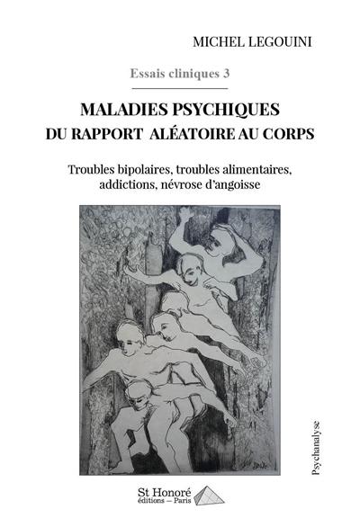Essais cliniques. Vol. 3. Maladies psychiques du rapport aléatoire au corps : troubles bipolaires, troubles alimentaires, addictions, névrose d'angoisse