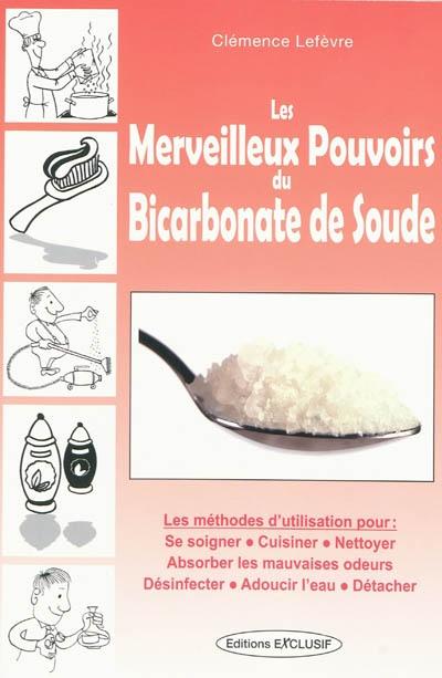 Les merveilleux pouvoirs du bicarbonate de soude : les méthodes d'utilisation pour se soigner, cuisiner, nettoyer, absorber les mauvaises odeurs, désinfecter, adoucir l'eau, détacher