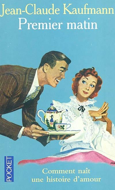 Premier matin : comment naît une histoire d'amour   Kaufmann, Jean-Claude (1948-....). Auteur