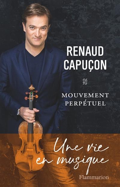 Mouvement perpétuel : une vie en musique | Renaud Capuçon (1976-....). Auteur