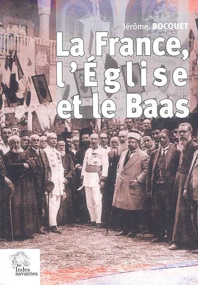 La France, l'Eglise et le Baas : un siècle de présence française en Syrie (de 1918 à nos jours)