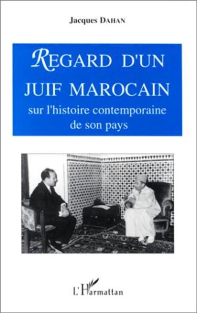 Regard d'un Juif marocain sur l'histoire contemporaine de son pays : de l'avènement de Sa Majesté le sultan Sidi Mohamed Ben Youssef au dénouement du complot d'Oufkir, 1927-1972