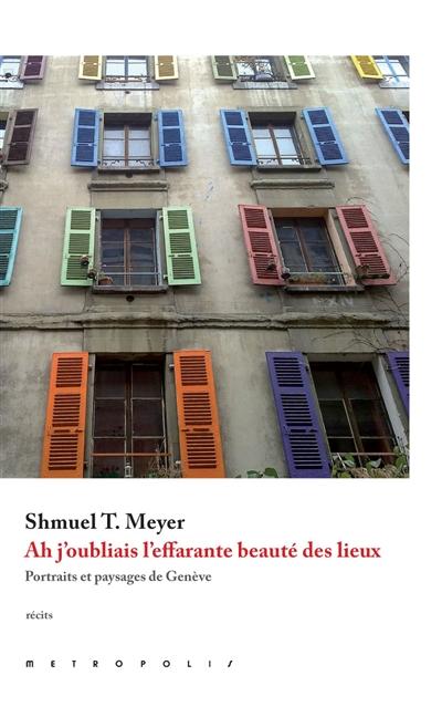 Ah j'oubliais l'effarante beauté des lieux : portraits et paysages de Genève