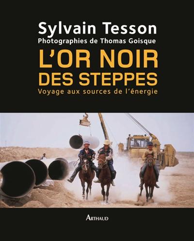 L' or noir des steppes : voyage aux sources de l'énergie | Tesson, Sylvain (1972-....). Auteur