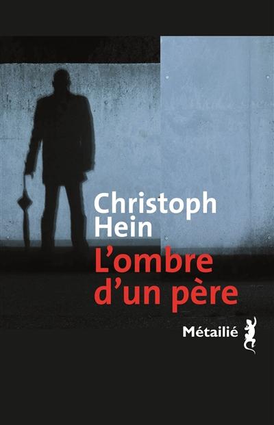 L' ombre d'un père / Christoph Hein ; traduit de l'allemand par Nicole Bary | Hein, Christoph (1944-...), auteur