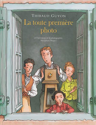 La toute première photo : et l'inventeur de la photographie, Nicéphore Niépce / Thibaud Guyon   Guyon, Thibaud. Auteur