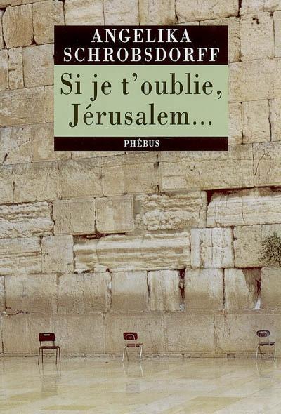 Si je t'oublie, Jérusalem : récit / Angelika Schrobsdorff | Schrobsdorff, Angelika (1927-....). Auteur