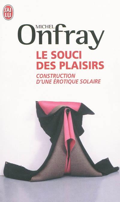 Le souci des plaisirs : construction d'une érotique solaire | Onfray, Michel (1959-....). Auteur