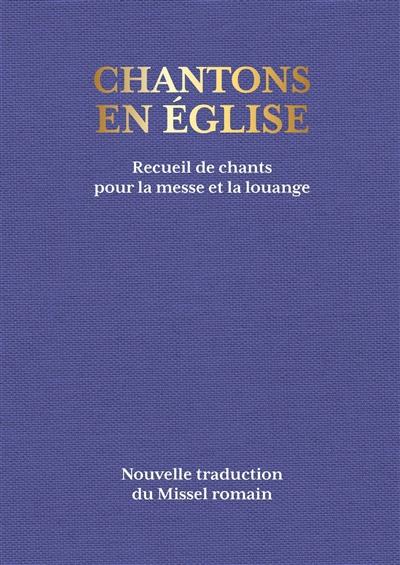 Chantons en Eglise : recueil de chants pour la messe et la louange : nouvelle traduction du Missel romain