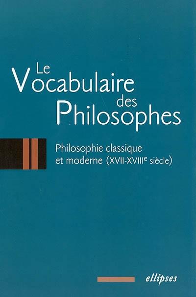 Le vocabulaire des philosophes. Vol. 2. Philosophie classique et moderne : XVIIe-XVIIIe siècles
