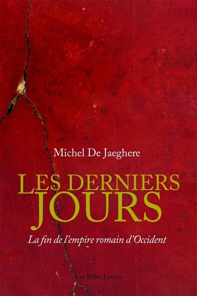 derniers jours (Les) : la fin de l'Empire romain d'Occident | Jaeghere, Michel de. Auteur