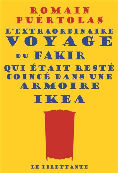 L' extraordinaire voyage du fakir qui était resté coincé dans une armoire Ikea / Romain Puértolas | Puértolas, Romain (1975-....). Auteur