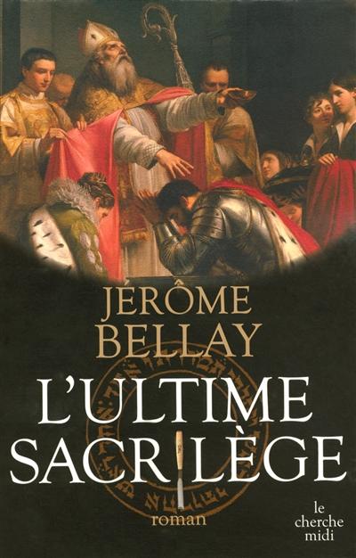L' ultime sacrilège / Jérôme Bellay   Bellay, Jérôme. Auteur