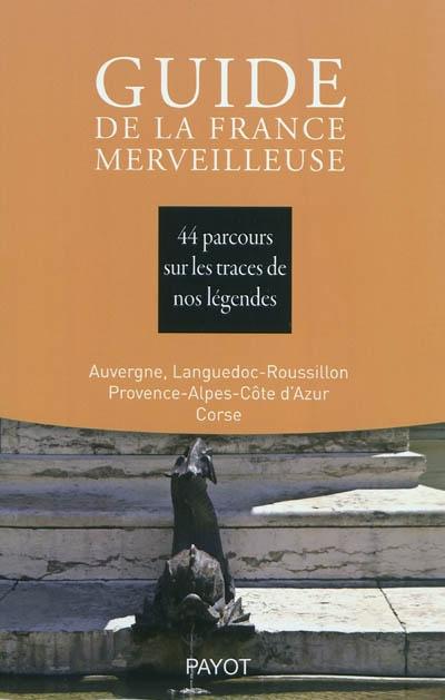 Guide de la France merveilleuse. Auvergne, Languedoc-Roussillon, Provence-Alpes-Côte d'Azur, Corse : 44 parcours sur les traces de nos légendes