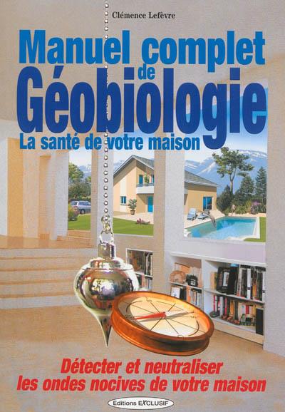 Manuel complet de géobiologie : la santé de votre maison : détecter et neutraliser les ondes nocives de votre maison