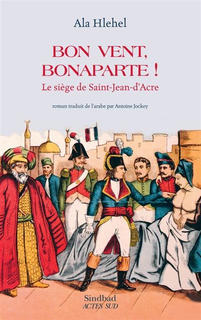 Bon vent, Bonaparte ! : le siège de Saint-Jean-d'Acre / Ala Hlehel ; traduit de l'arabe (Palestine) par Antoine Jockey | Hlehel, Ala, auteur