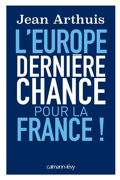 L' Europe, dernière chance pour la France ! / Jean Arthuis   Arthuis, Jean (1944-....). Auteur
