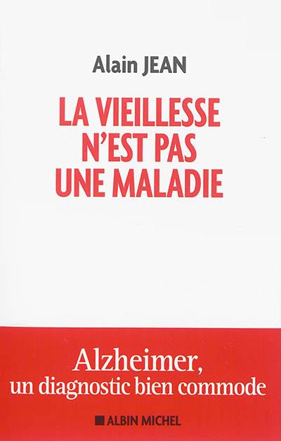 vieillesse n'est pas une maladie (La) : Alzheimer, un diagnostic bien commode   Jean, Alain (1952-....). Auteur