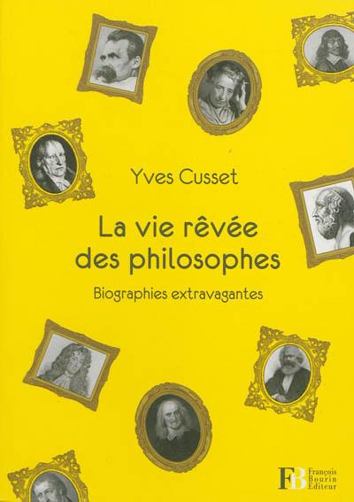 La vie rêvée des philosophes : biographies extravagantes