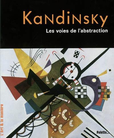 Kandinsky : les voies de l'abstraction / Nicolas Martin... | Martin, Nicolas (1978-....). Auteur