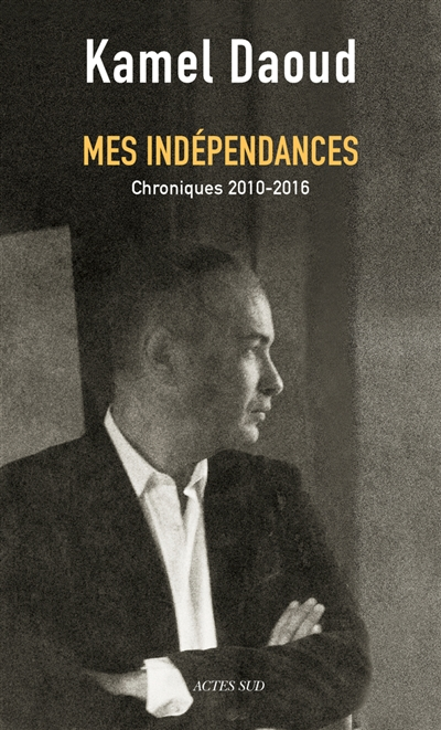 Mes indépendances : chroniques 2010-2016 | Daoud, Kamel (1970-....). Auteur