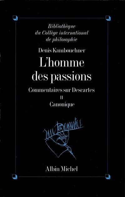 L'homme des passions : commentaire sur Descartes. Vol. 2. Canonique