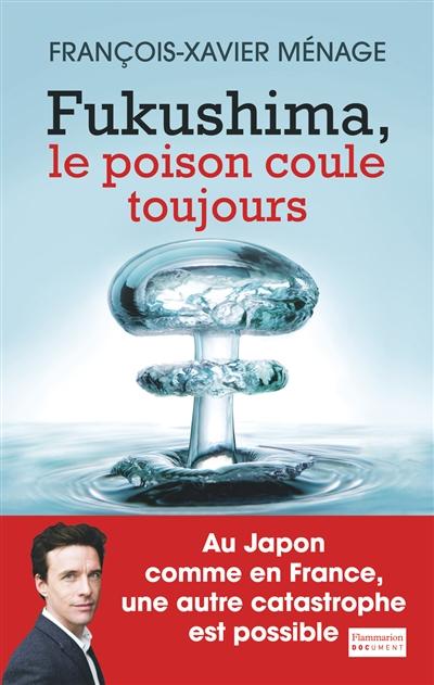 Fukushima, le poison coule toujours   Ménage, François-Xavier (1980-....). Auteur