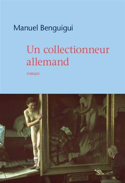 Un collectionneur allemand : roman / Manuel Benguigui   Benguigui, Manuel (1976-....). Auteur