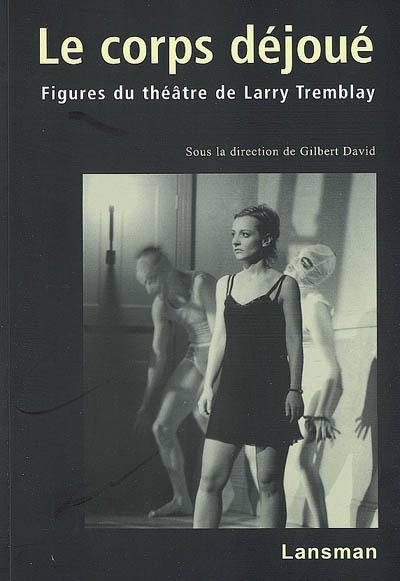 Le corps déjoué : figures du théâtre de Larry Tremblay