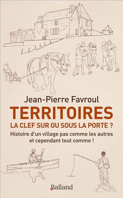 Territoires : la clef sur ou sous la porte ? : histoire d'un village pas comme les autres et cependant tout comme !