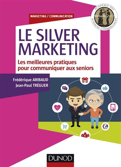 silver marketing (Le) : les meilleures pratiques pour communiquer aux seniors   Aribaud, Frédérique. Auteur