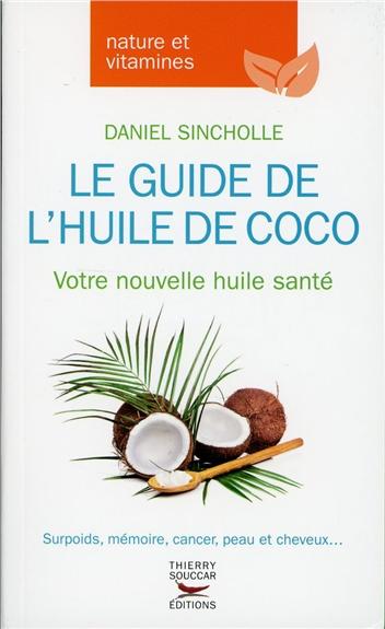 Le guide de l'huile de coco : votre nouvelle huile santé : surpoids, mémoire, cancer, peau et cheveux... / Daniel Sincholle | Sincholle, Daniel. Auteur