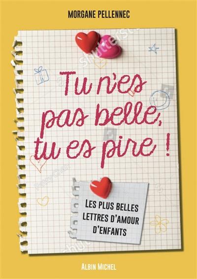 Tu n'es pas belle, tu es pire ! : les plus belles lettres d'amour d'enfants