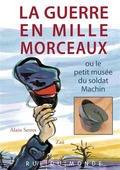 La  guerre en mille morceaux ou Le petit musée du soldat Machin   Serres, Alain (1956-....). Auteur