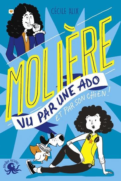 Molière vu par une ado : et par son chien ! | Alix, Cécile. Auteur