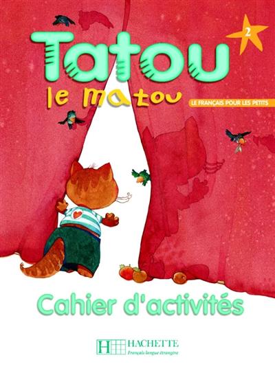 Tatou le matou, niveau 2, cahier d'activités : le français pour les tous petits : méthode pour l'enseignement du français langue étrangère aux jeunes enfants