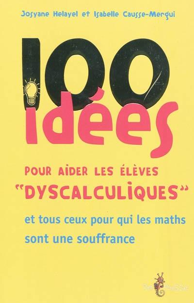 100 idées pour aider les élèves dyscalculiques : et tous ceux pour qui les maths sont une souffrance |