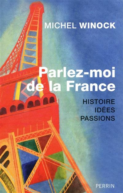 Parlez-moi de la France : histoire, idées, passions / Michel Winock   Winock, Michel (1937-....). Auteur