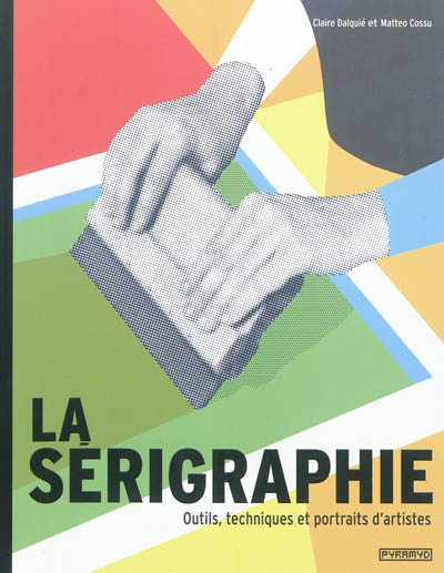 Couverture de : La sérigraphie : outils, techniques et portraits d'artistes