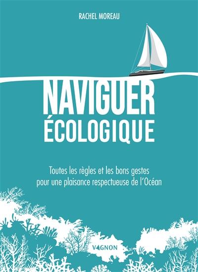 Naviguer écologique : toutes les règles et les bons gestes pour une plaisance respectueuse de l'océan / Rachel Moreau | Moreau, Rachel. Auteur