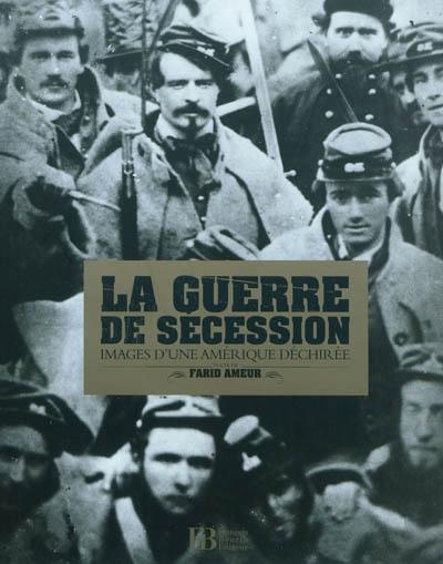 La guerre de Sécession : images d'une Amérique déchirée / texte de Farid Ameur | Ameur, Farid. Auteur