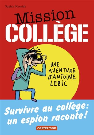 Mission collège : une aventure d'Antoine Lebic. 2, survivre au collège : un espion raconte / Sophie Dieuaide   Dieuaide, Sophie. Auteur
