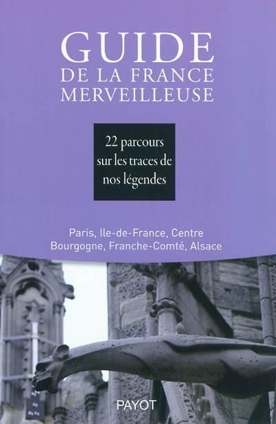 Guide de la France merveilleuse. Paris, Ile-de-France, Centre, Bourgogne, Franche-Comté, Alsace : 22 parcours sur les traces de nos légendes
