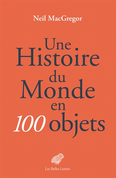 Une histoire du monde en 100 objets / Neil MacGregor | MacGregor, Neil (1946-....). Auteur