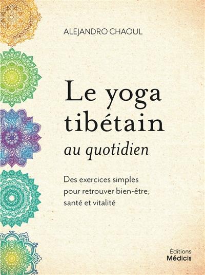 Le yoga tibétain au quotidien : des exercices simples pour retrouver bien-être, santé et vitalité
