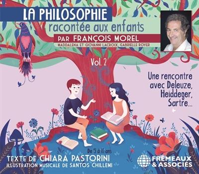 La philosophie racontée aux enfants. Vol. 2. Une rencontre avec Deleuze, Heidegger, Sartre...