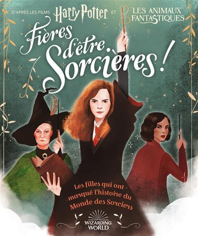 Fières d'être sorcières ! : les filles qui ont marqué l'histoire du monde des sorciers |