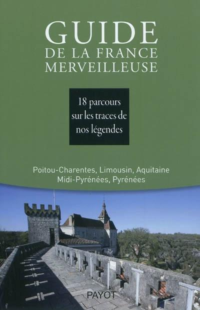 Guide de la France merveilleuse. Poitou-Charentes, Limousin, Aquitaine, Midi-Pyrénées, Pyrénées : 18 parcours sur les traces de nos légendes